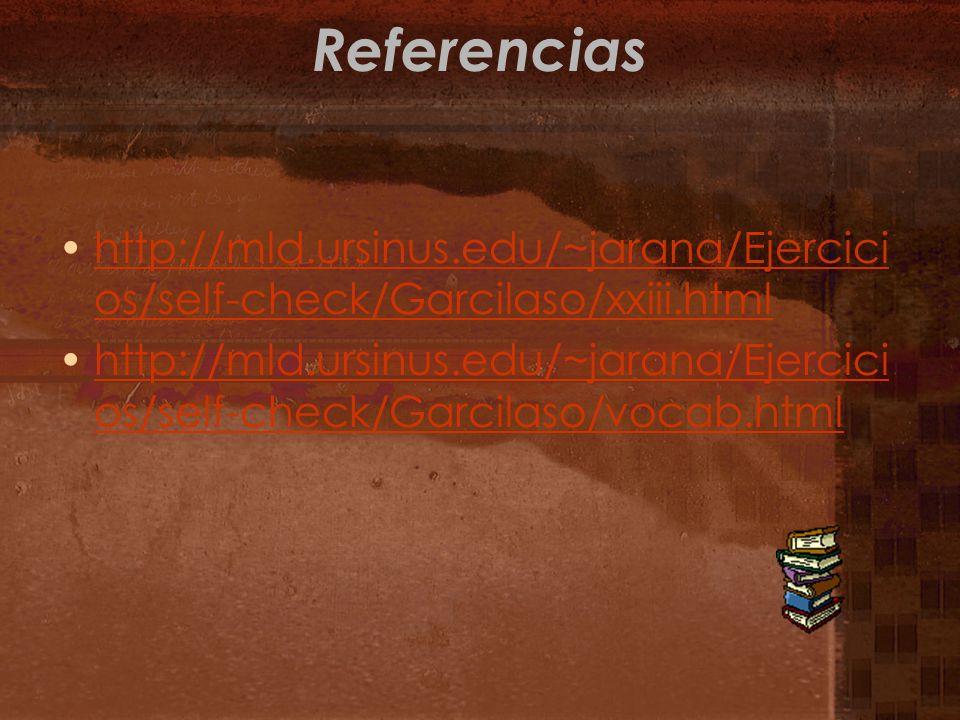 Referencias http://mld.ursinus.edu/~jarana/Ejercici os/self-check/Garcilaso/xxiii.htmlhttp://mld.ursinus.edu/~jarana/Ejercici os/self-check/Garcilaso/