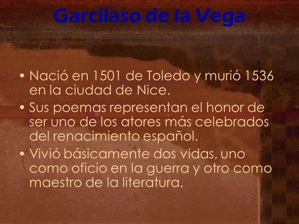 Garcilaso de la Vega Nació en 1501 de Toledo y murió 1536 en la ciudad de Nice. Sus poemas representan el honor de ser uno de los atores más celebrado