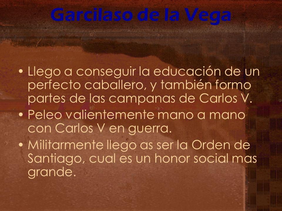 Garcilaso de la Vega Llego a conseguir la educación de un perfecto caballero, y también formo partes de las campanas de Carlos V. Peleo valientemente