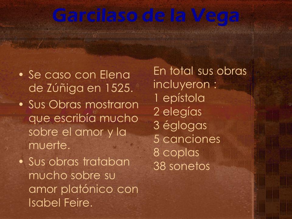 Garcilaso de la Vega Se caso con Elena de Zúñiga en 1525. Sus Obras mostraron que escribía mucho sobre el amor y la muerte. Sus obras trataban mucho s