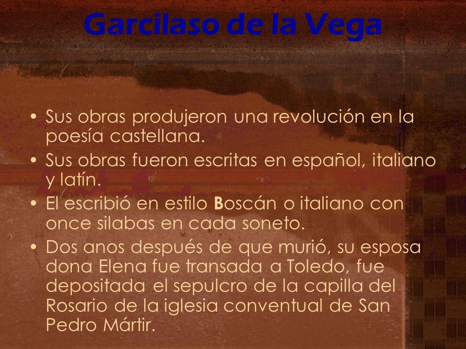 Garcilaso de la Vega Sus obras produjeron una revolución en la poesía castellana. Sus obras fueron escritas en español, italiano y latín. El escribió