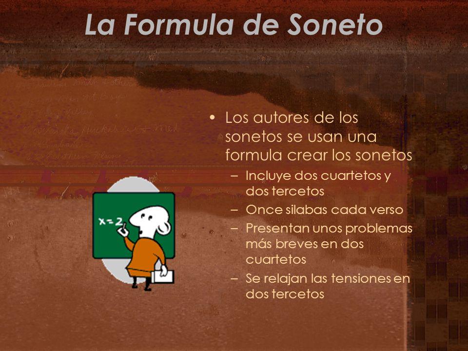 La Formula de Soneto Los autores de los sonetos se usan una formula crear los sonetos –Incluye dos cuartetos y dos tercetos –Once silabas cada verso –