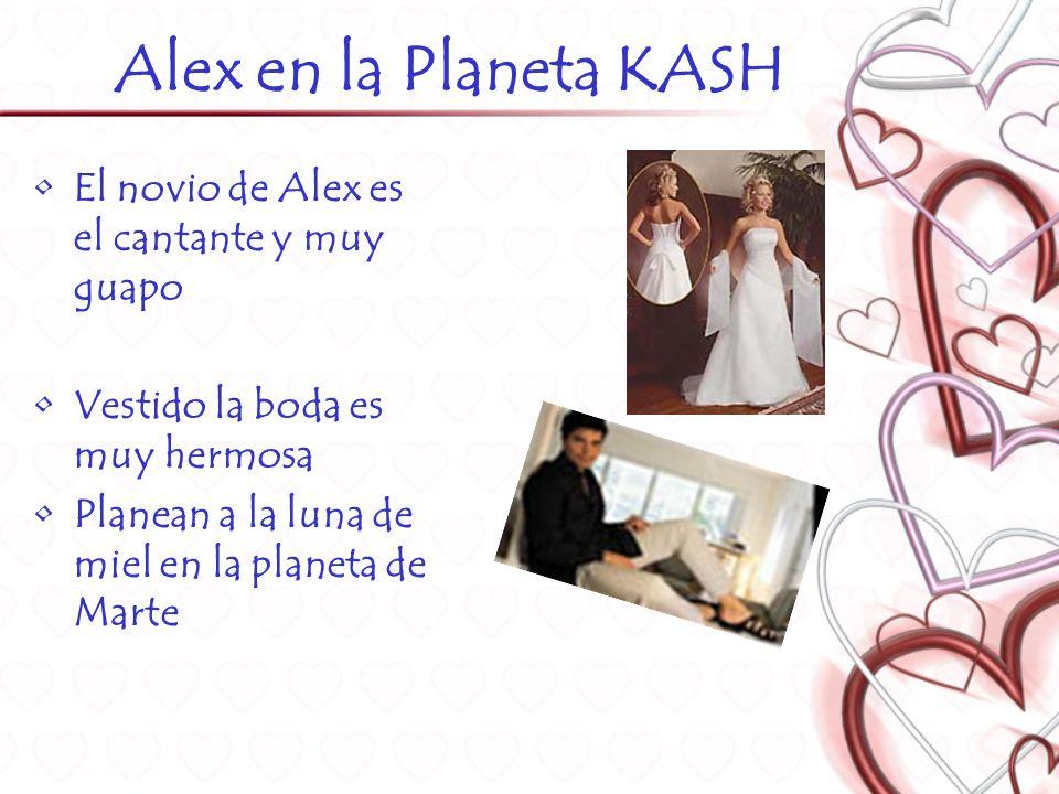 Alex en la Planeta KASH El novio de Alex es el cantante y muy guapo Vestido la boda es muy hermosa Planean a la luna de miel en la planeta de Marte