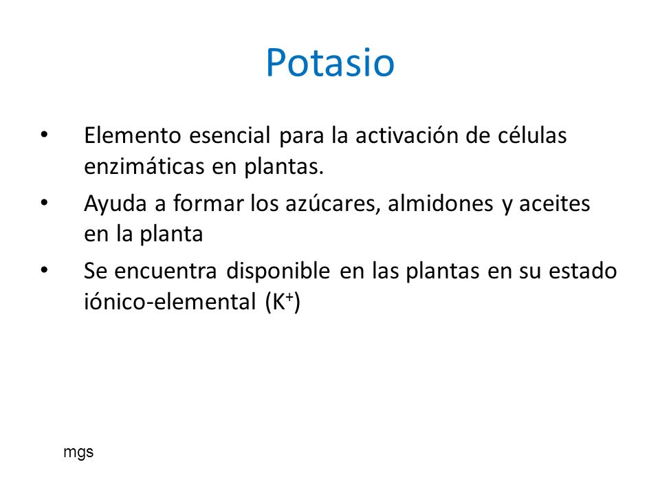 Potasio Elemento esencial para la activación de células enzimáticas en plantas. Ayuda a formar los azúcares, almidones y aceites en la planta Se encue