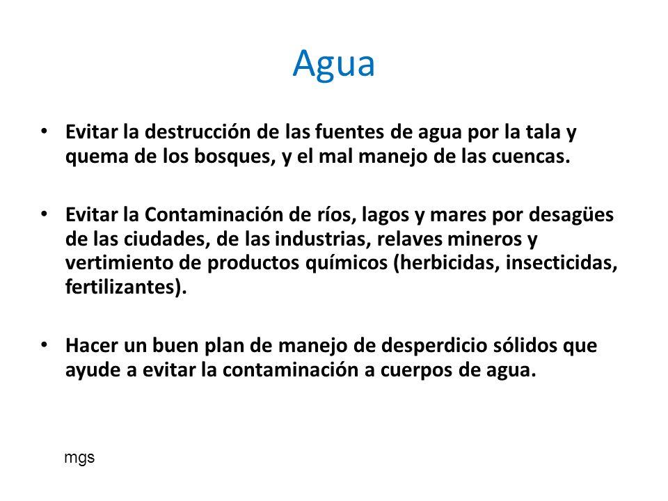 Agua Evitar la destrucción de las fuentes de agua por la tala y quema de los bosques, y el mal manejo de las cuencas. Evitar la Contaminación de ríos,