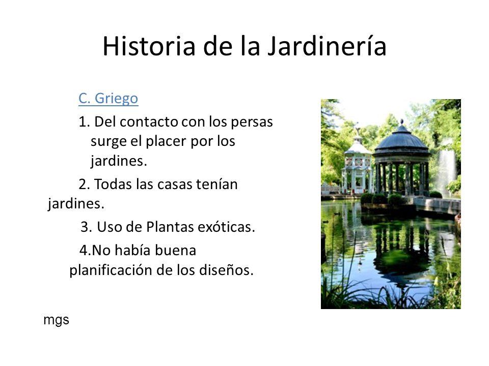 Historia de la Jardinería C. Griego 1. Del contacto con los persas surge el placer por los jardines. 2. Todas las casas tenían jardines. 3. Uso de Pla