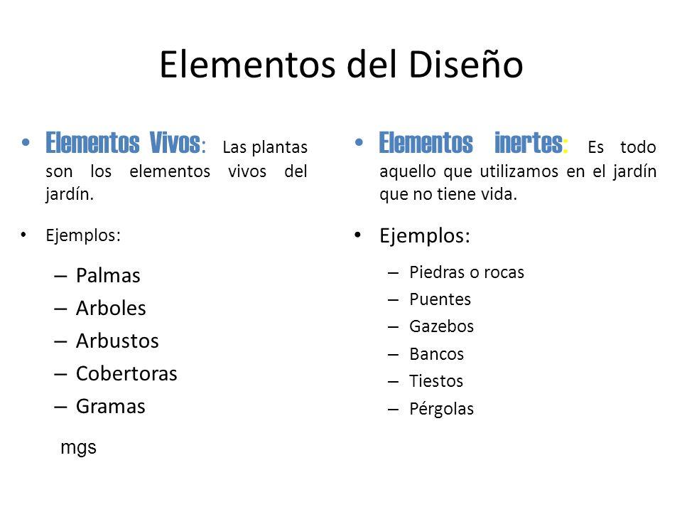 Elementos del Diseño Elementos Vivos : Las plantas son los elementos vivos del jardín. Ejemplos: – Palmas – Arboles – Arbustos – Cobertoras – Gramas E