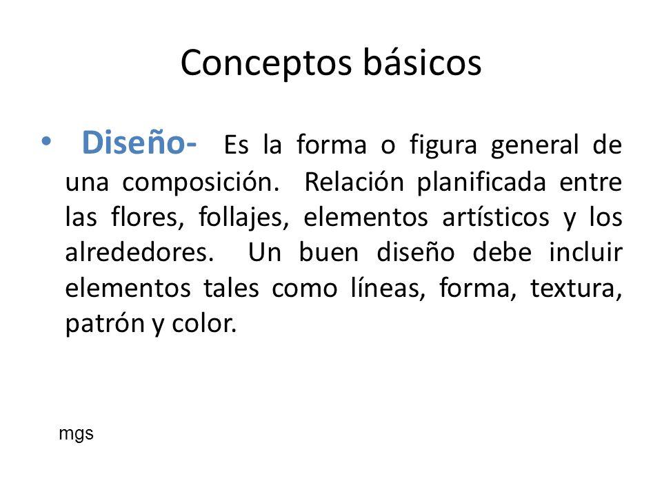 Conceptos básicos Diseño- Es la forma o figura general de una composición. Relación planificada entre las flores, follajes, elementos artísticos y los