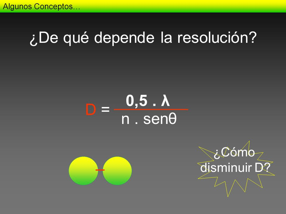 ¿De qué depende la resolución? 0,5. λ Algunos Conceptos… n. senθ D = ¿Cómo disminuir D?