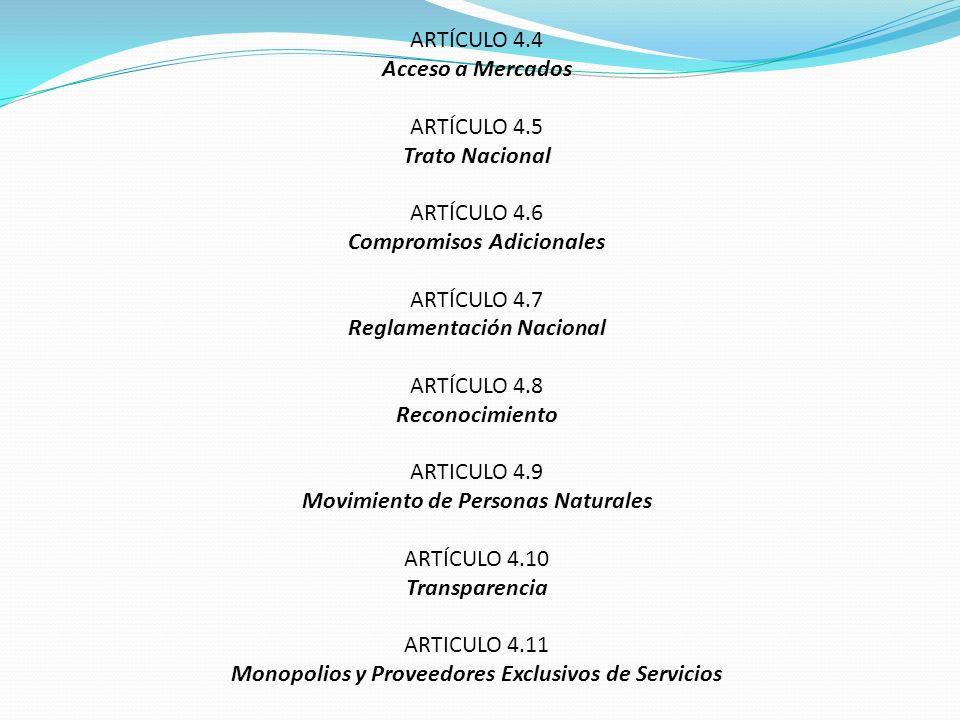ARTÍCULO 4.4 Acceso a Mercados ARTÍCULO 4.5 Trato Nacional ARTÍCULO 4.6 Compromisos Adicionales ARTÍCULO 4.7 Reglamentación Nacional ARTÍCULO 4.8 Reco