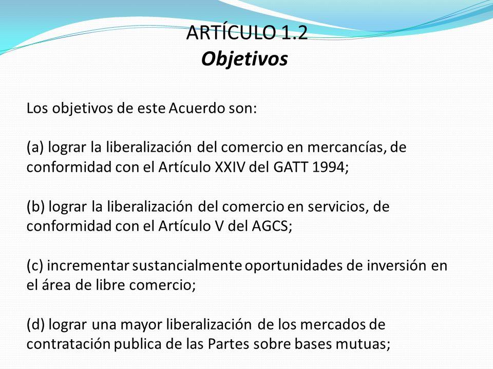 ARTÍCULO 1.2 Objetivos Los objetivos de este Acuerdo son: (a) lograr la liberalización del comercio en mercancías, de conformidad con el Artículo XXIV