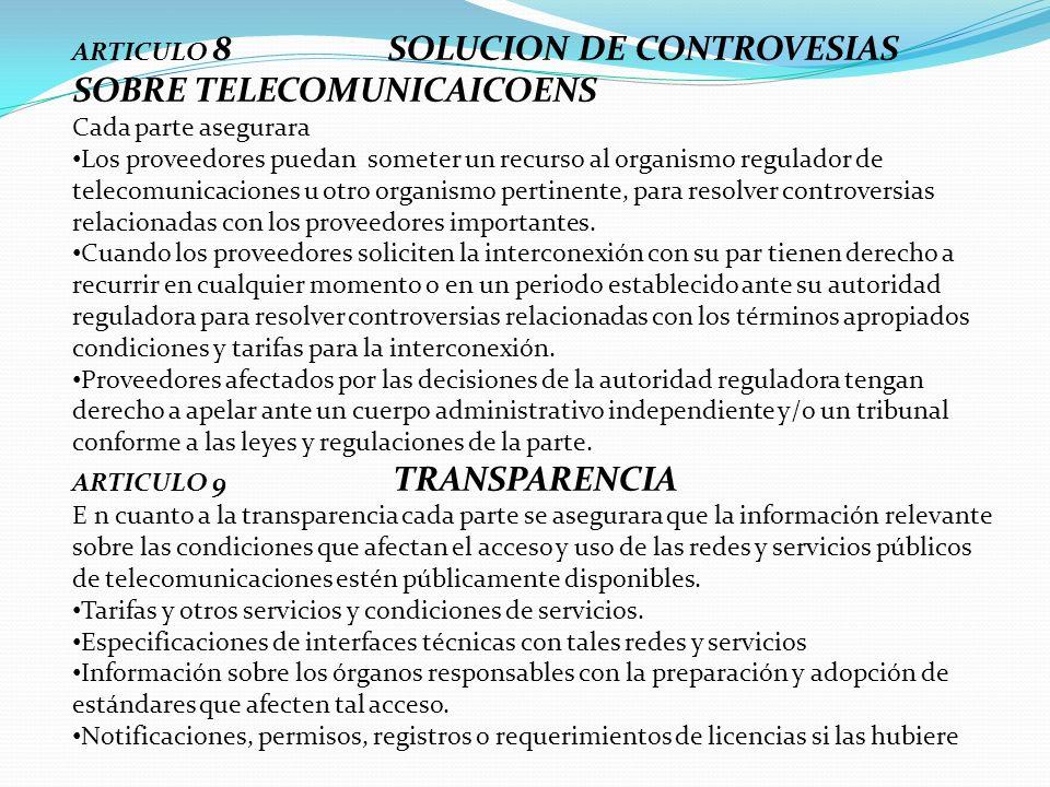 ARTICULO 8 SOLUCION DE CONTROVESIAS SOBRE TELECOMUNICAICOENS Cada parte asegurara Los proveedores puedan someter un recurso al organismo regulador de