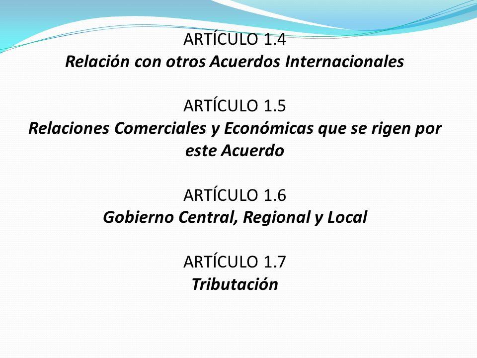 ARTÍCULO 1.4 Relación con otros Acuerdos Internacionales ARTÍCULO 1.5 Relaciones Comerciales y Económicas que se rigen por este Acuerdo ARTÍCULO 1.6 G