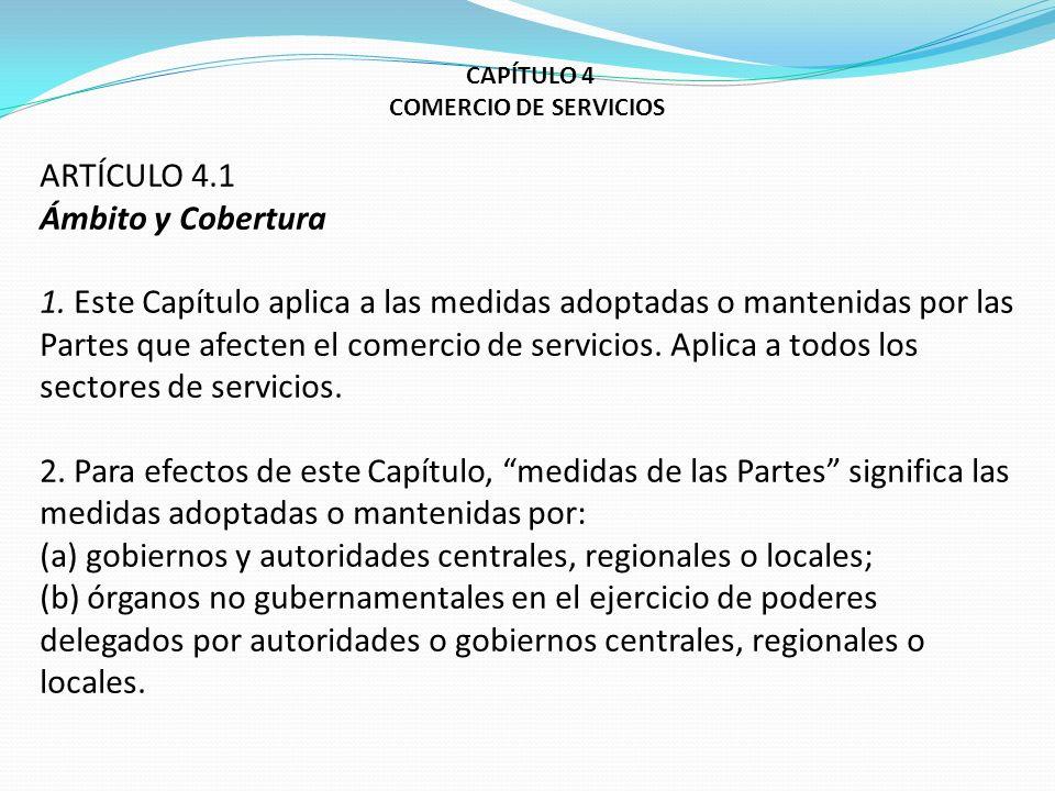 CAPÍTULO 4 COMERCIO DE SERVICIOS ARTÍCULO 4.1 Ámbito y Cobertura 1. Este Capítulo aplica a las medidas adoptadas o mantenidas por las Partes que afect