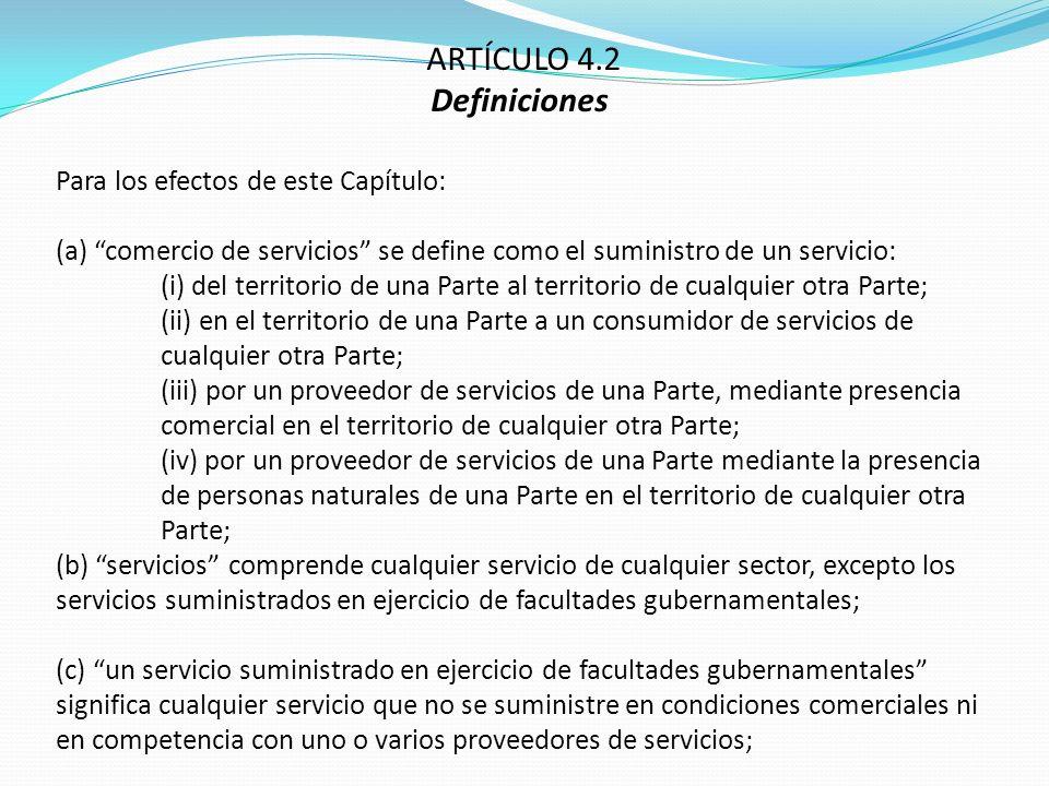 ARTÍCULO 4.2 Definiciones Para los efectos de este Capítulo: (a) comercio de servicios se define como el suministro de un servicio: (i) del territorio