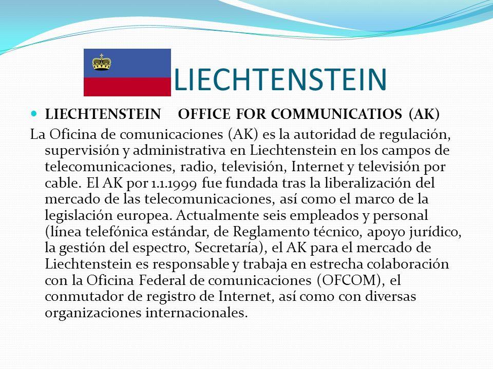 LIECHTENSTEIN LIECHTENSTEINOFFICE FOR COMMUNICATIOS (AK) La Oficina de comunicaciones (AK) es la autoridad de regulación, supervisión y administrativa en Liechtenstein en los campos de telecomunicaciones, radio, televisión, Internet y televisión por cable.