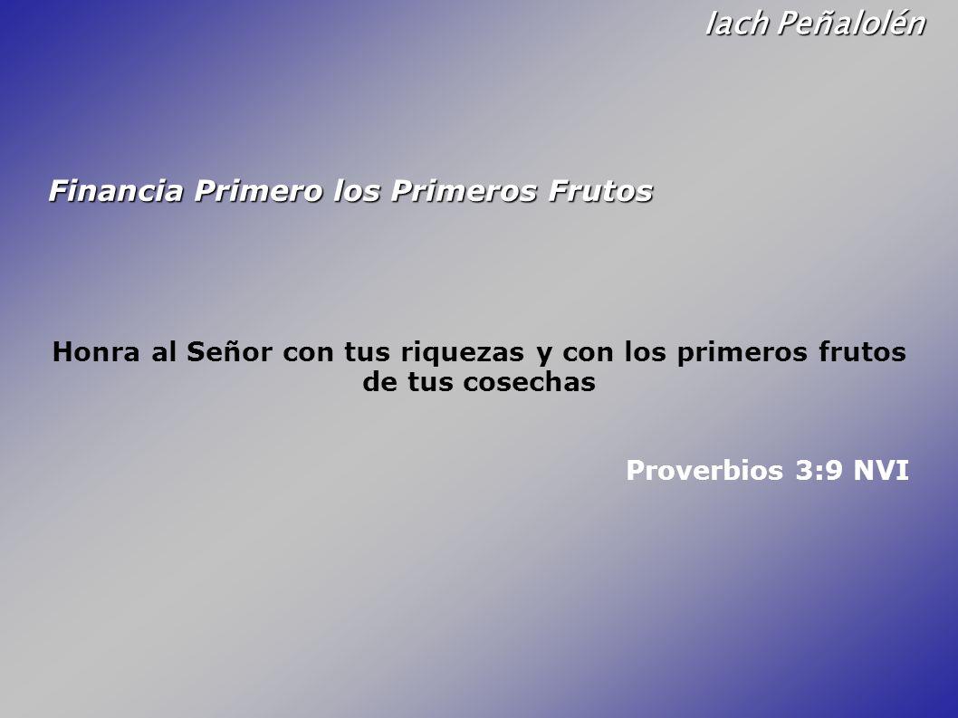 Iach Peñalolén Financia Primero los Primeros Frutos Honra al Señor con tus riquezas y con los primeros frutos de tus cosechas Proverbios 3:9 NVI