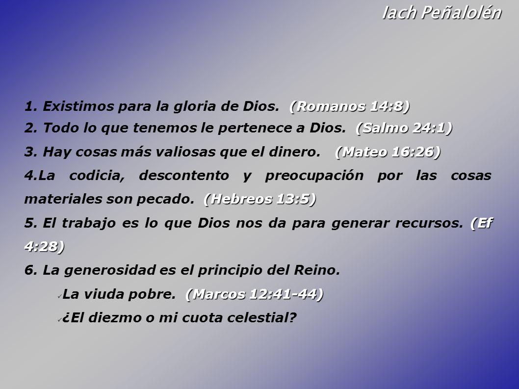 Iach Peñalolén (Romanos 14:8) 1. Existimos para la gloria de Dios. (Romanos 14:8) (Salmo 24:1) 2. Todo lo que tenemos le pertenece a Dios. (Salmo 24:1
