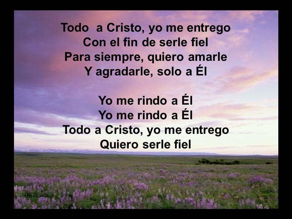Todo a Cristo Todo a Cristo, yo me entrego Con el fin de serle fiel Para siempre, quiero amarle Y agradarle, solo a Él Yo me rindo a Él Todo a Cristo,