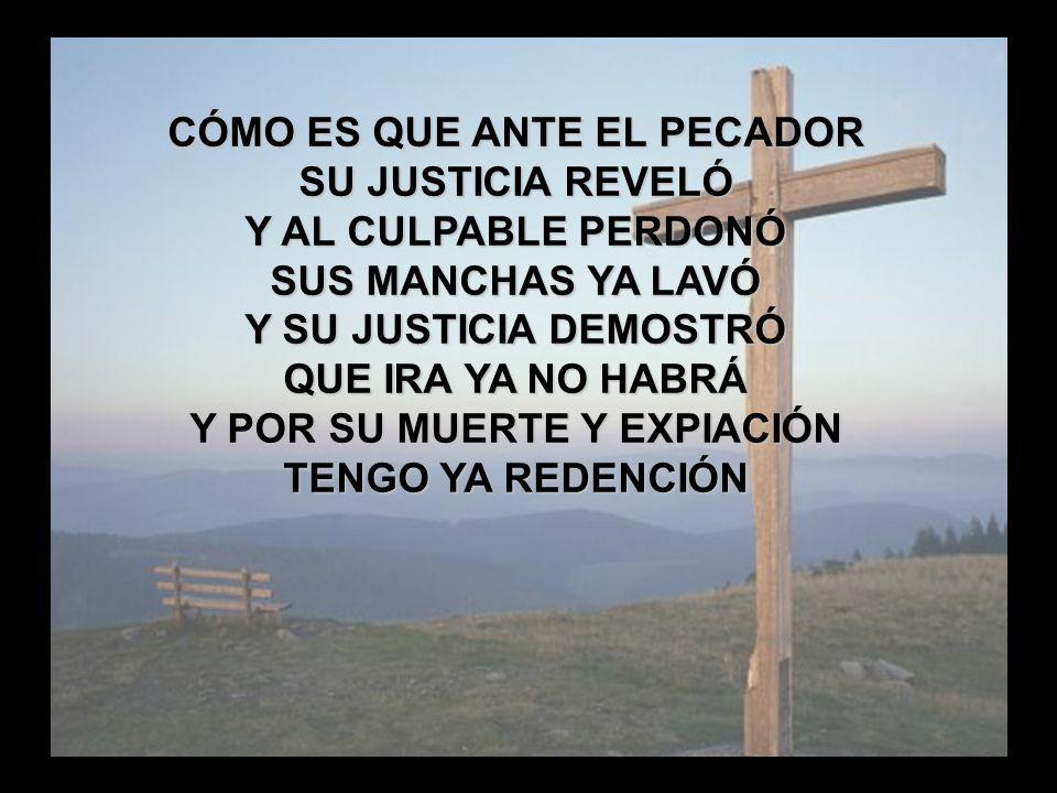 La Gloria de la Cruz (3) CÓMO ES QUE ANTE EL PECADOR SU JUSTICIA REVELÓ Y AL CULPABLE PERDONÓ SUS MANCHAS YA LAVÓ Y SU JUSTICIA DEMOSTRÓ QUE IRA YA NO