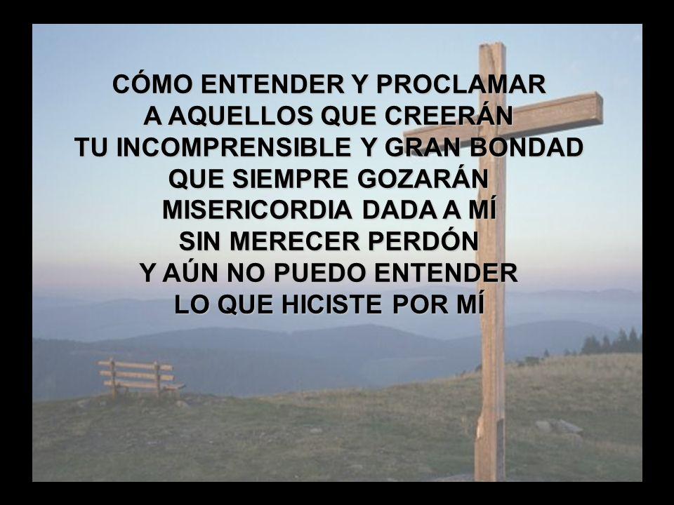 La Gloria de la Cruz (5) CÓMO ENTENDER Y PROCLAMAR A AQUELLOS QUE CREERÁN TU INCOMPRENSIBLE Y GRAN BONDAD QUE SIEMPRE GOZARÁN MISERICORDIA DADA A MÍ S