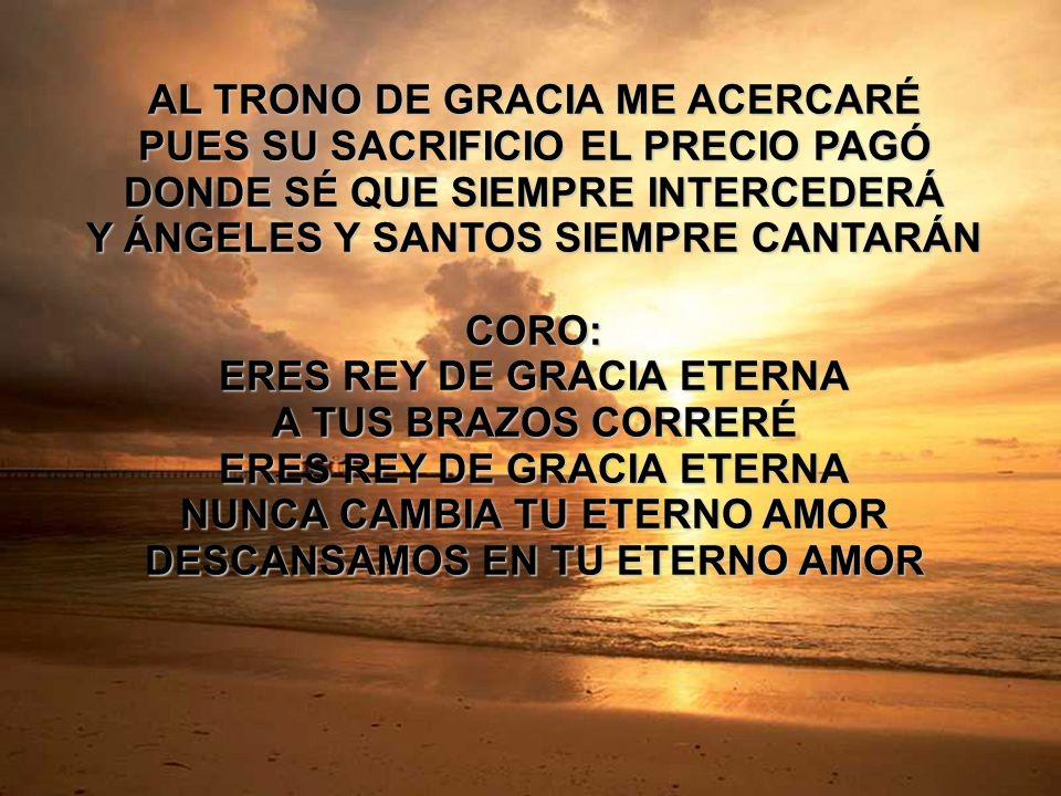 Rey de Gracia (2) AL TRONO DE GRACIA ME ACERCARÉ PUES SU SACRIFICIO EL PRECIO PAGÓ DONDE SÉ QUE SIEMPRE INTERCEDERÁ Y ÁNGELES Y SANTOS SIEMPRE CANTARÁ