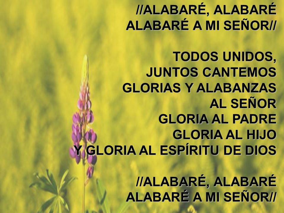 Alabaré (2) //ALABARÉ, ALABARÉ ALABARÉ A MI SEÑOR// TODOS UNIDOS, JUNTOS CANTEMOS GLORIAS Y ALABANZAS AL SEÑOR GLORIA AL PADRE GLORIA AL HIJO Y GLORIA