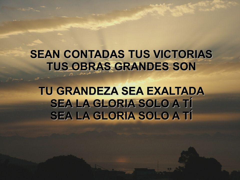 Sea la gloria solo a ti (4) SEAN CONTADAS TUS VICTORIAS TUS OBRAS GRANDES SON TU GRANDEZA SEA EXALTADA SEA LA GLORIA SOLO A TÍ