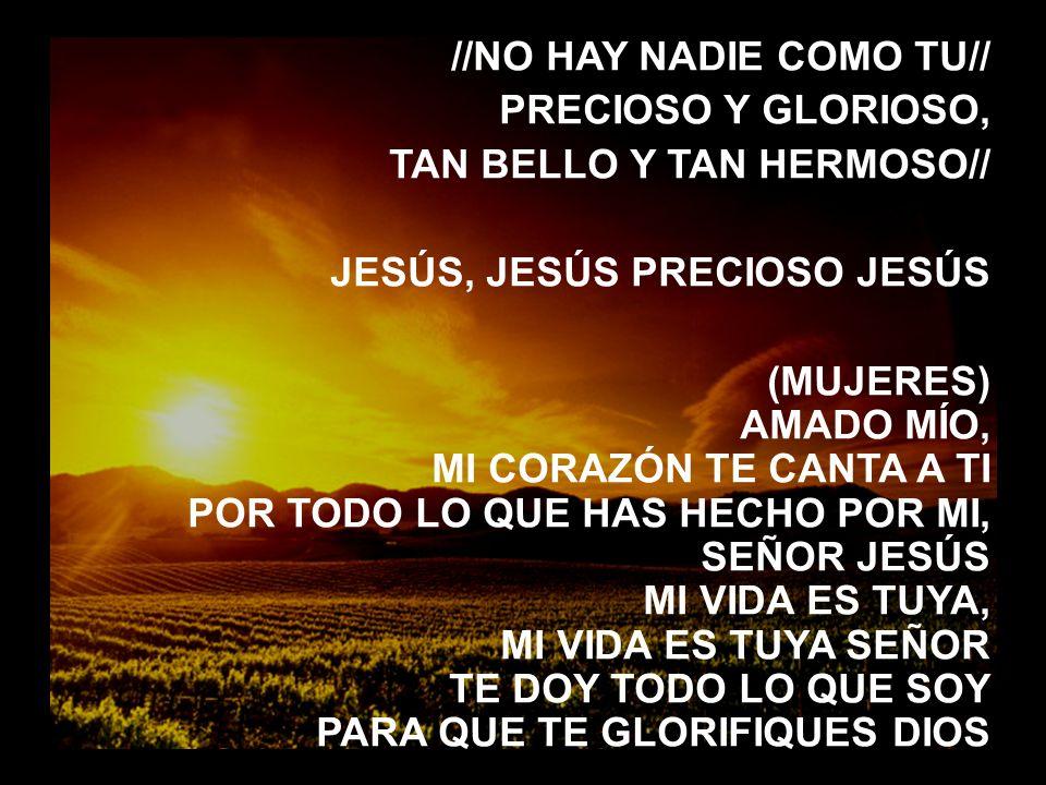 Señor, aqui estamos (3) //NO HAY NADIE COMO TU// PRECIOSO Y GLORIOSO, TAN BELLO Y TAN HERMOSO// JESÚS, JESÚS PRECIOSO JESÚS (MUJERES) AMADO MÍO, MI CO