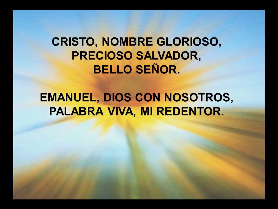 Cristo nombre glorioso CRISTO, NOMBRE GLORIOSO, PRECIOSO SALVADOR, BELLO SEÑOR. EMANUEL, DIOS CON NOSOTROS, PALABRA VIVA, MI REDENTOR.