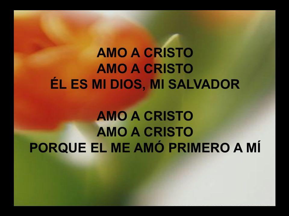 Amo a Cristo AMO A CRISTO ÉL ES MI DIOS, MI SALVADOR AMO A CRISTO PORQUE EL ME AMÓ PRIMERO A MÍ
