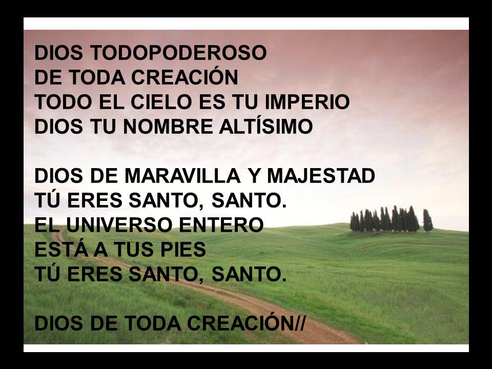 Dios todopoderoso (1) DIOS TODOPODEROSO DE TODA CREACIÓN TODO EL CIELO ES TU IMPERIO DIOS TU NOMBRE ALTÍSIMO DIOS DE MARAVILLA Y MAJESTAD TÚ ERES SANT
