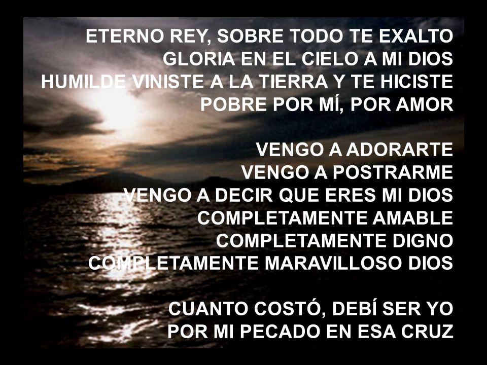 Luz de este mundo (2) ETERNO REY, SOBRE TODO TE EXALTO GLORIA EN EL CIELO A MI DIOS HUMILDE VINISTE A LA TIERRA Y TE HICISTE POBRE POR MÍ, POR AMOR VE