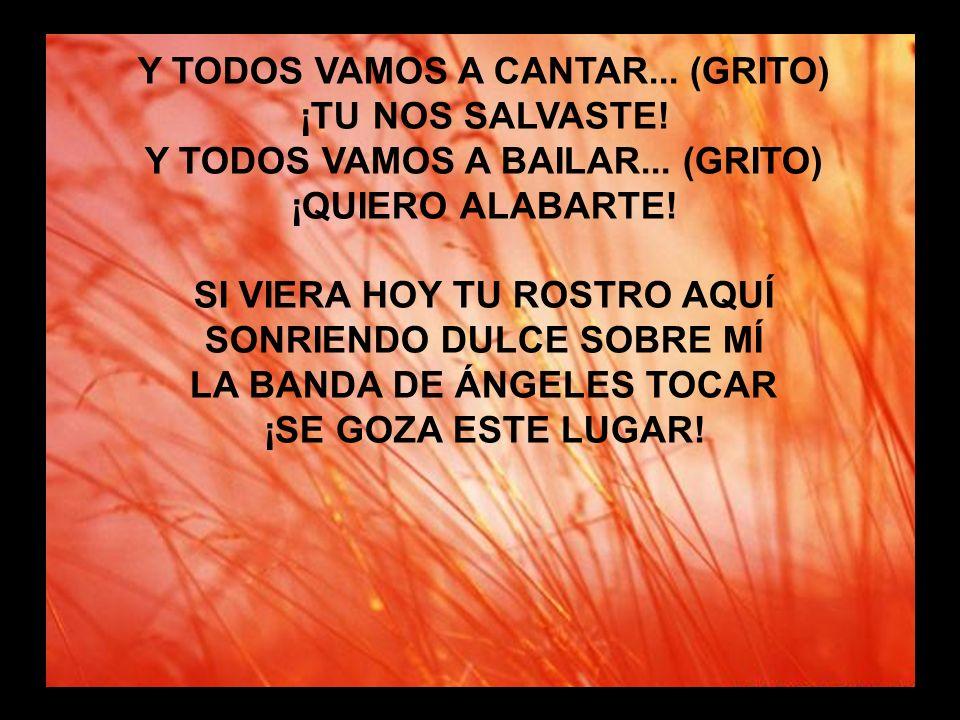 Puedo yo cantar sin fin (2) Y TODOS VAMOS A CANTAR... (GRITO) ¡TU NOS SALVASTE! Y TODOS VAMOS A BAILAR... (GRITO) ¡QUIERO ALABARTE! SI VIERA HOY TU RO