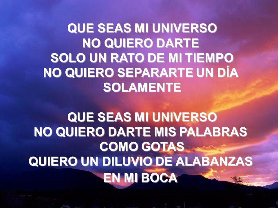 Que Seas Mi Universo (1) QUE SEAS MI UNIVERSO NO QUIERO DARTE SOLO UN RATO DE MI TIEMPO NO QUIERO SEPARARTE UN DÍA SOLAMENTE QUE SEAS MI UNIVERSO NO Q