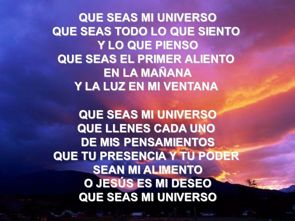 Que Seas Mi Universo (2) QUE SEAS MI UNIVERSO QUE LLENES CADA UNO DE MIS PENSAMIENTOS QUE TU PRESENCIA Y TU PODER SEAN MI ALIMENTO O JESÚS ES MI DESEO