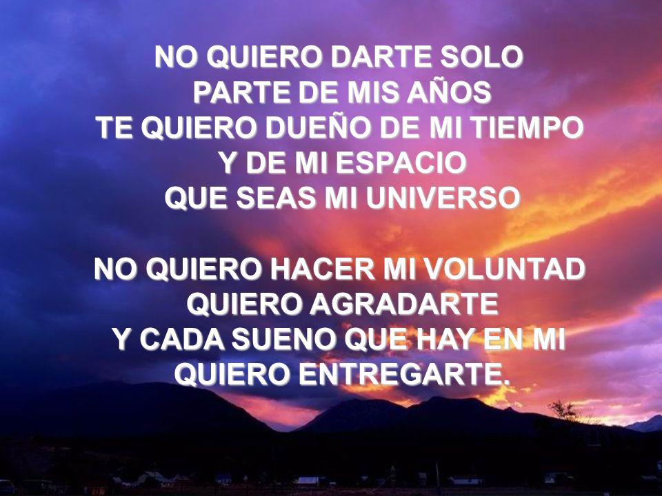 Que Seas Mi Universo (3) NO QUIERO DARTE SOLO PARTE DE MIS AÑOS TE QUIERO DUEÑO DE MI TIEMPO Y DE MI ESPACIO QUE SEAS MI UNIVERSO NO QUIERO HACER MI V