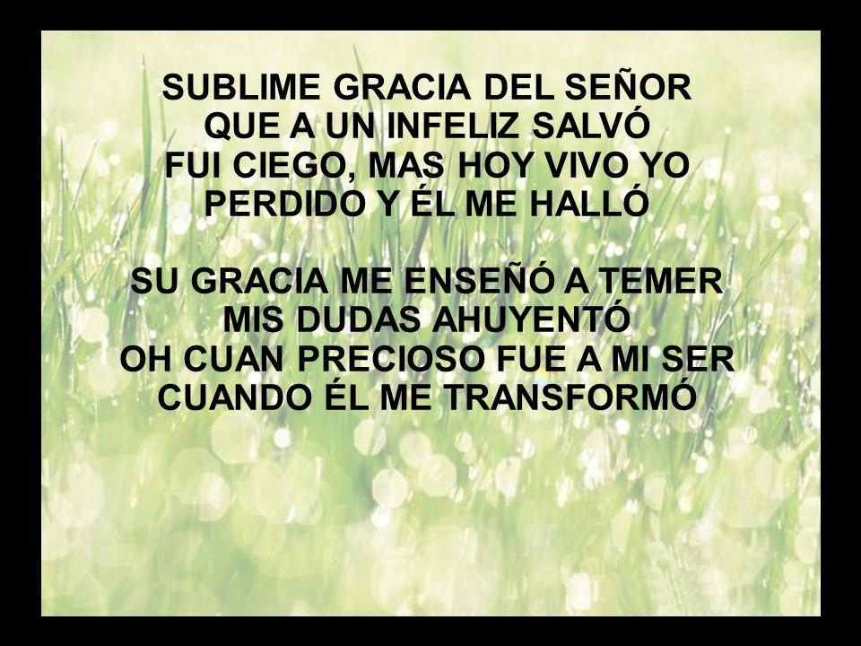 Sublime gracia (1) SUBLIME GRACIA DEL SEÑOR QUE A UN INFELIZ SALVÓ FUI CIEGO, MAS HOY VIVO YO PERDIDO Y ÉL ME HALLÓ SU GRACIA ME ENSEÑÓ A TEMER MIS DU