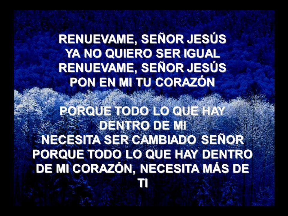 Renuévame RENUEVAME, SEÑOR JESÚS YA NO QUIERO SER IGUAL RENUEVAME, SEÑOR JESÚS PON EN MI TU CORAZÓN PORQUE TODO LO QUE HAY DENTRO DE MI NECESITA SER C