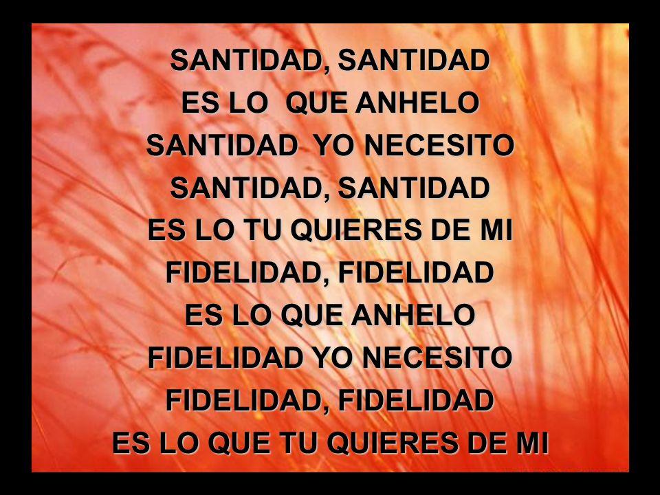 Santidad, santidad (1) SANTIDAD, SANTIDAD ES LO QUE ANHELO SANTIDAD YO NECESITO SANTIDAD, SANTIDAD ES LO TU QUIERES DE MI FIDELIDAD, FIDELIDAD ES LO Q