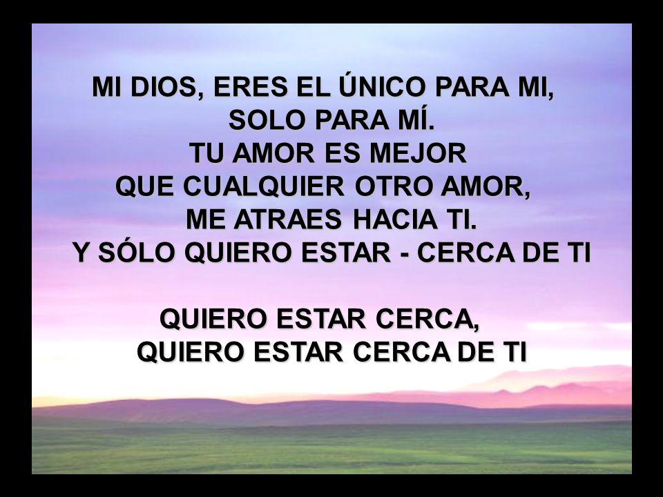 Tu amor es mejor que la vida (2) MI DIOS, ERES EL ÚNICO PARA MI, SOLO PARA MÍ. TU AMOR ES MEJOR QUE CUALQUIER OTRO AMOR, ME ATRAES HACIA TI. Y SÓLO QU