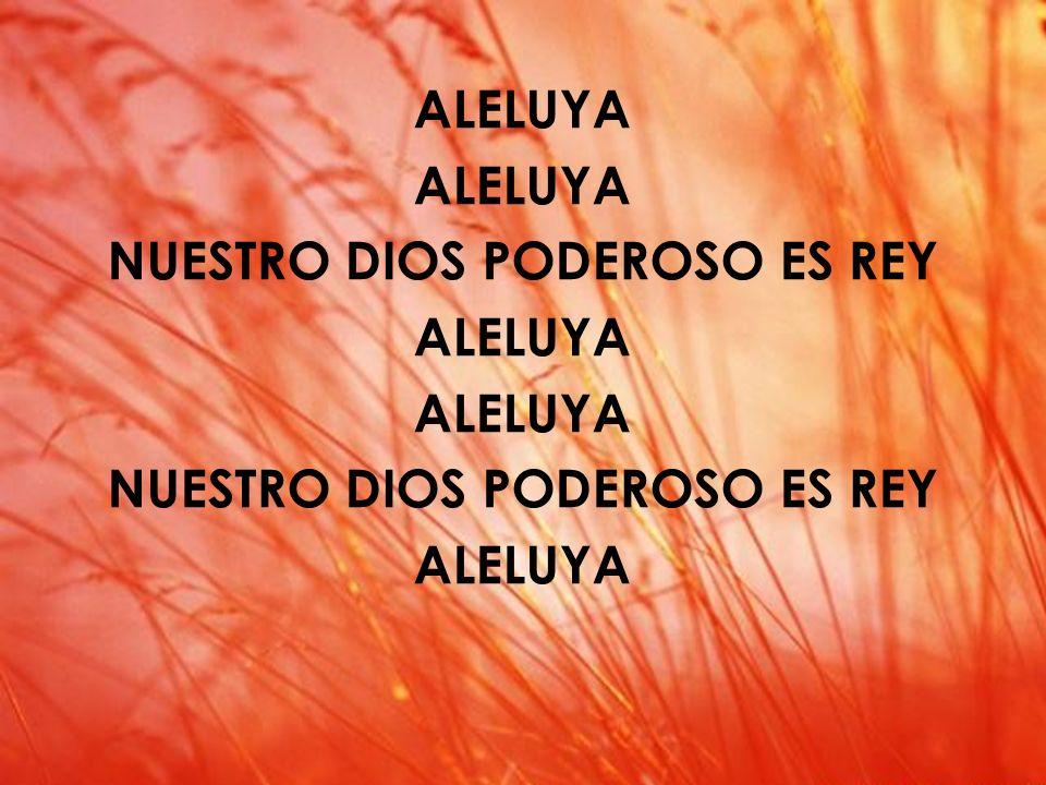 Aleluya (I) ALELUYA NUESTRO DIOS PODEROSO ES REY ALELUYA NUESTRO DIOS PODEROSO ES REY ALELUYA