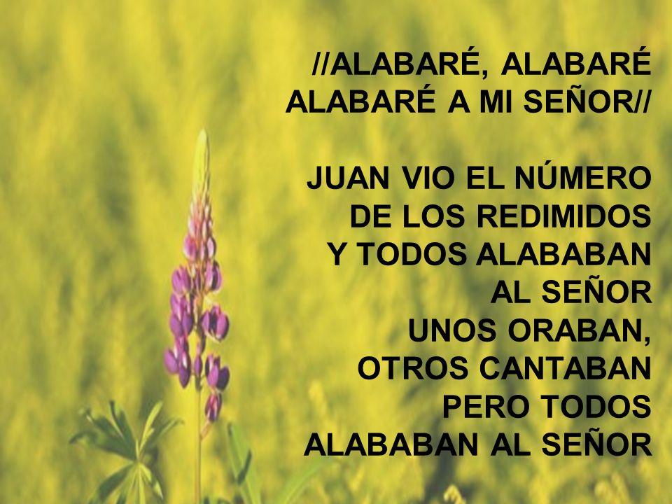 Alabaré //ALABARÉ, ALABARÉ ALABARÉ A MI SEÑOR// JUAN VIO EL NÚMERO DE LOS REDIMIDOS Y TODOS ALABABAN AL SEÑOR UNOS ORABAN, OTROS CANTABAN PERO TODOS A