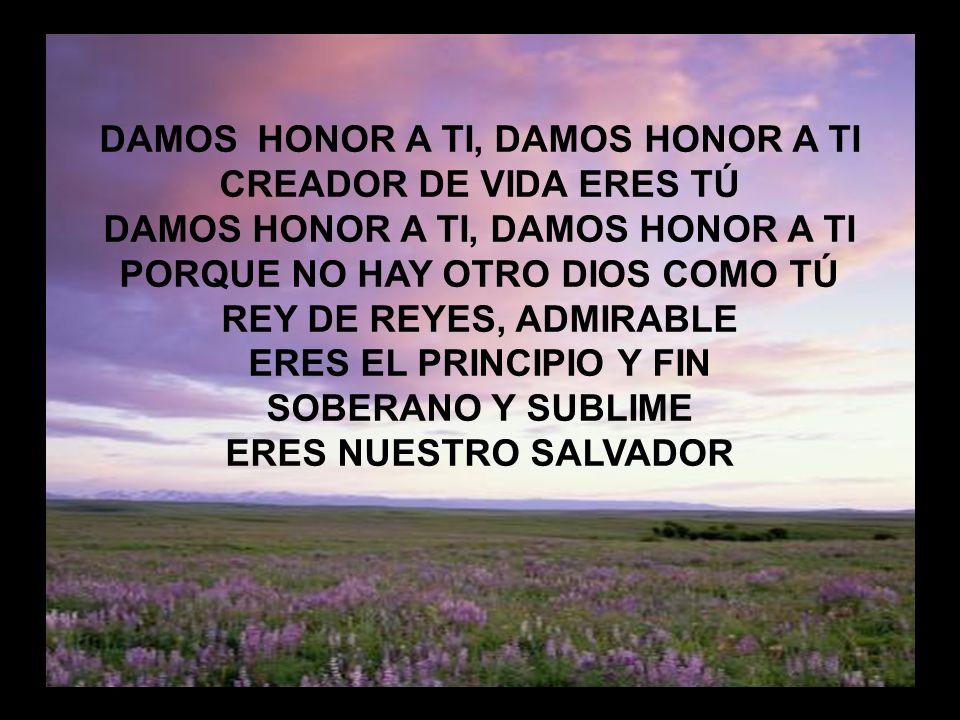 Damos honor a tí DAMOS HONOR A TI, DAMOS HONOR A TI CREADOR DE VIDA ERES TÚ DAMOS HONOR A TI, DAMOS HONOR A TI PORQUE NO HAY OTRO DIOS COMO TÚ REY DE