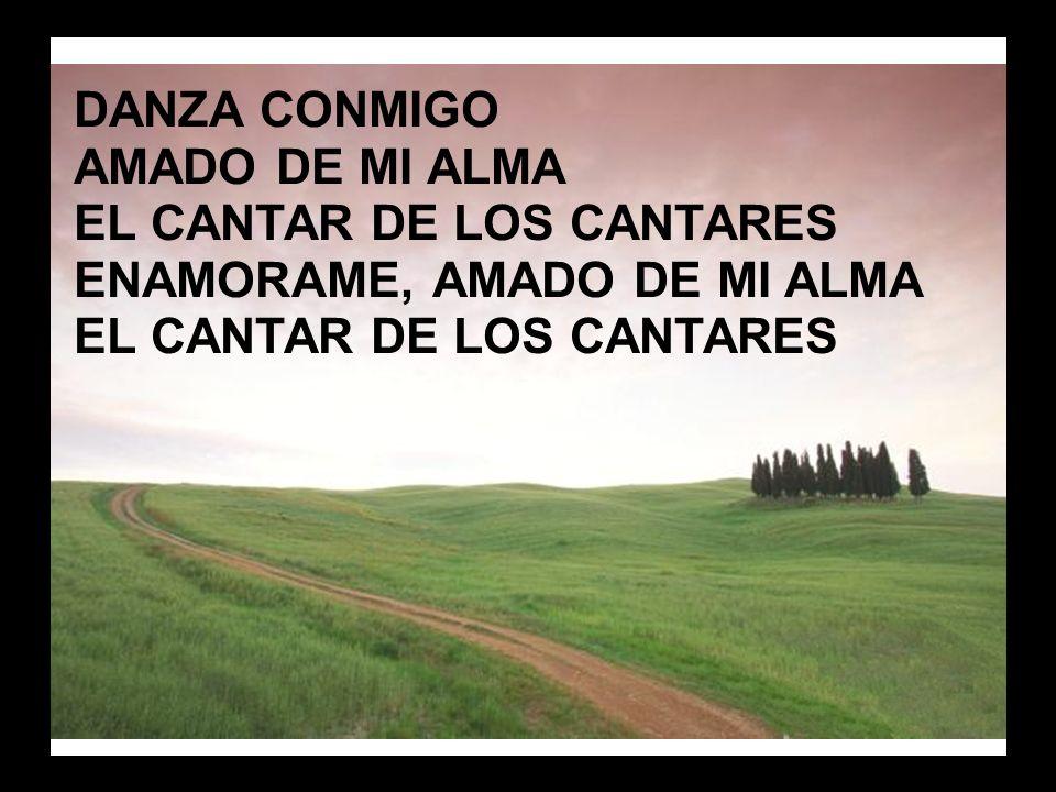 Danza conmigo (3) DANZA CONMIGO AMADO DE MI ALMA EL CANTAR DE LOS CANTARES ENAMORAME, AMADO DE MI ALMA EL CANTAR DE LOS CANTARES