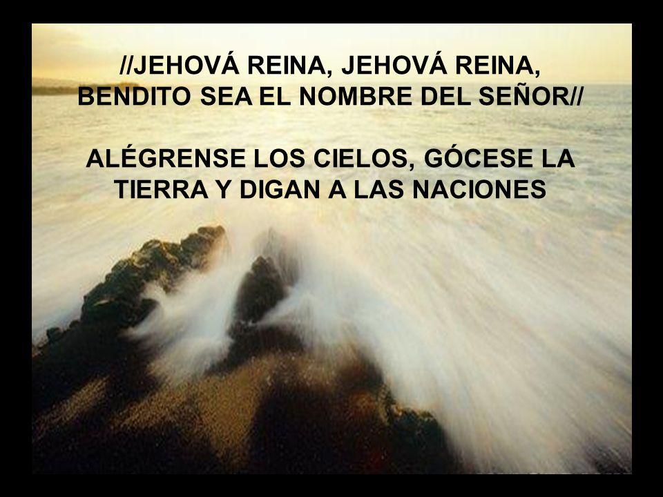 Jehová Reina //JEHOVÁ REINA, JEHOVÁ REINA, BENDITO SEA EL NOMBRE DEL SEÑOR// ALÉGRENSE LOS CIELOS, GÓCESE LA TIERRA Y DIGAN A LAS NACIONES