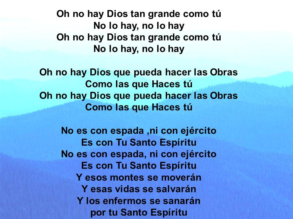 Oh no hay Dios Oh no hay Dios tan grande como tú No lo hay, no lo hay Oh no hay Dios tan grande como tú No lo hay, no lo hay Oh no hay Dios que pueda