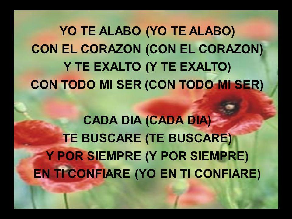 Yo te Alabo I YO TE ALABO (YO TE ALABO) CON EL CORAZON (CON EL CORAZON) Y TE EXALTO (Y TE EXALTO) CON TODO MI SER (CON TODO MI SER) CADA DIA (CADA DIA