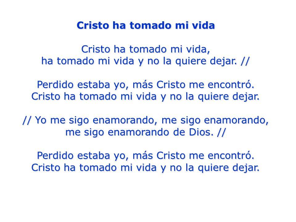 Cristo ha tomado mi vida Cristo ha tomado mi vida, ha tomado mi vida y no la quiere dejar. // Perdido estaba yo, más Cristo me encontró. Cristo ha tom