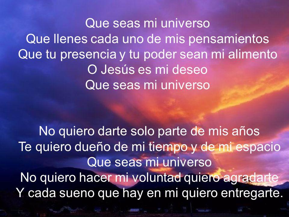 Que Seas Mi Universo II Que seas mi universo Que llenes cada uno de mis pensamientos Que tu presencia y tu poder sean mi alimento O Jesús es mi deseo
